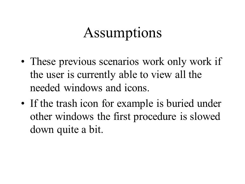 Assumptions These previous scenarios work only work if the user is currently able to view all the needed windows and icons.