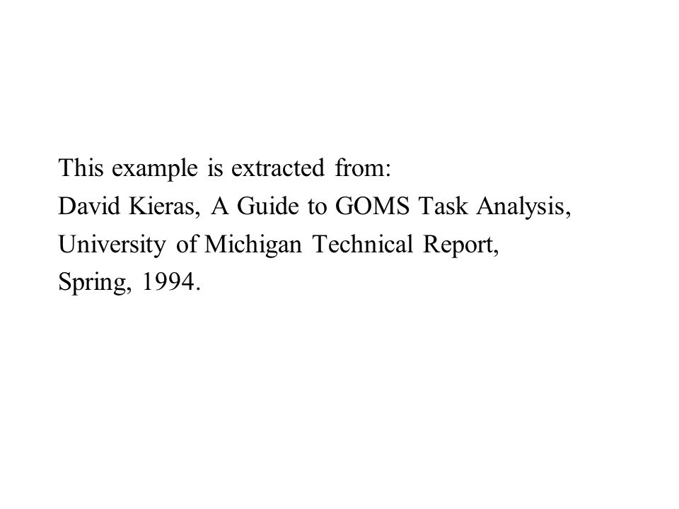 This example is extracted from: David Kieras, A Guide to GOMS Task Analysis, University of Michigan Technical Report, Spring, 1994.