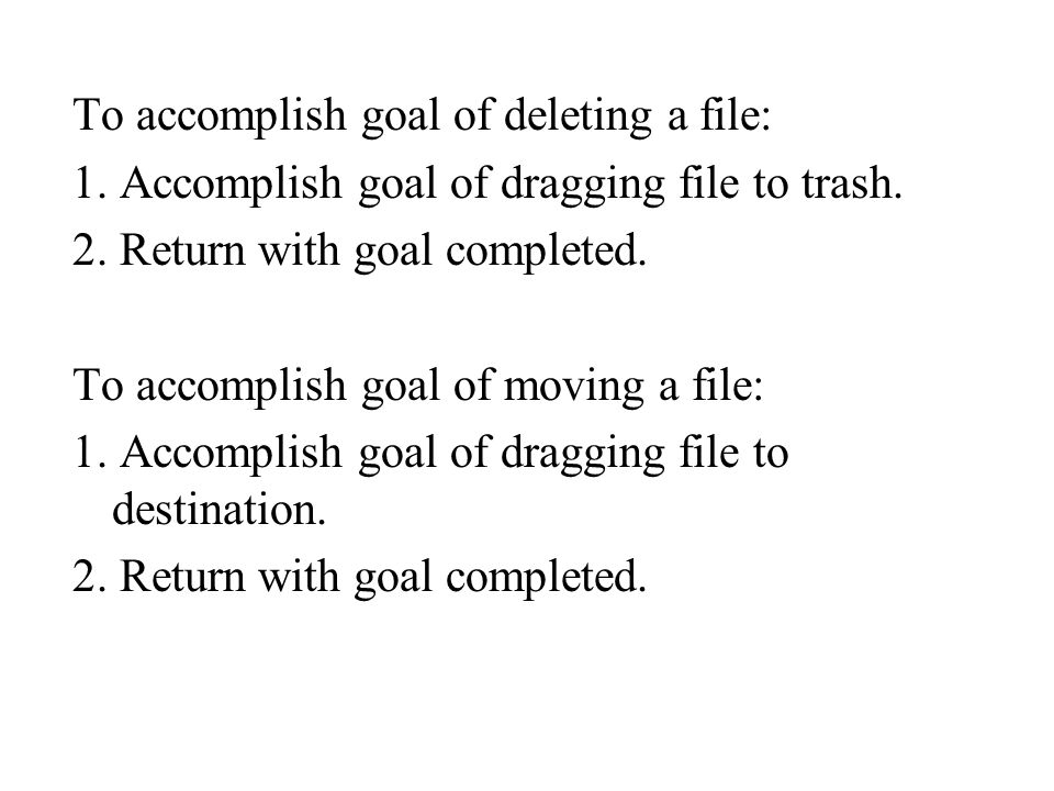 To accomplish goal of deleting a file: 1. Accomplish goal of dragging file to trash.