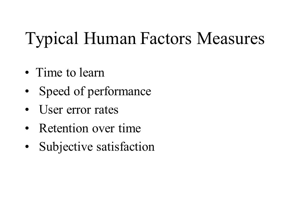 Typical Human Factors Measures Time to learn Speed of performance User error rates Retention over time Subjective satisfaction