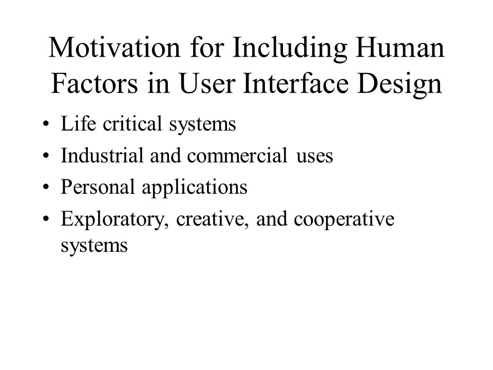 Motivation for Including Human Factors in User Interface Design Life critical systems Industrial and commercial uses Personal applications Exploratory, creative, and cooperative systems
