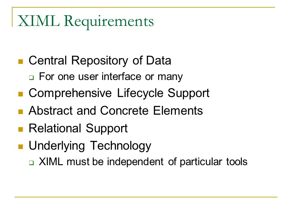 XIML Requirements Central Repository of Data  For one user interface or many Comprehensive Lifecycle Support Abstract and Concrete Elements Relationa