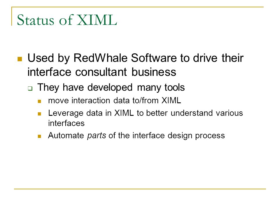 Status of XIML Used by RedWhale Software to drive their interface consultant business  They have developed many tools move interaction data to/from X
