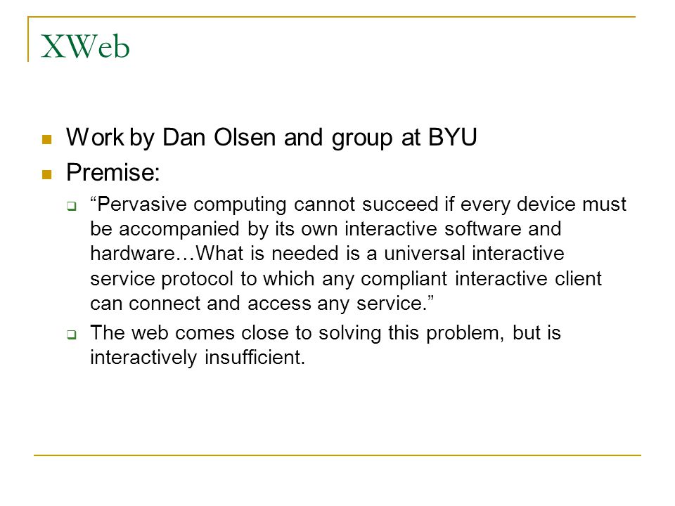 """XWeb Work by Dan Olsen and group at BYU Premise:  """"Pervasive computing cannot succeed if every device must be accompanied by its own interactive soft"""