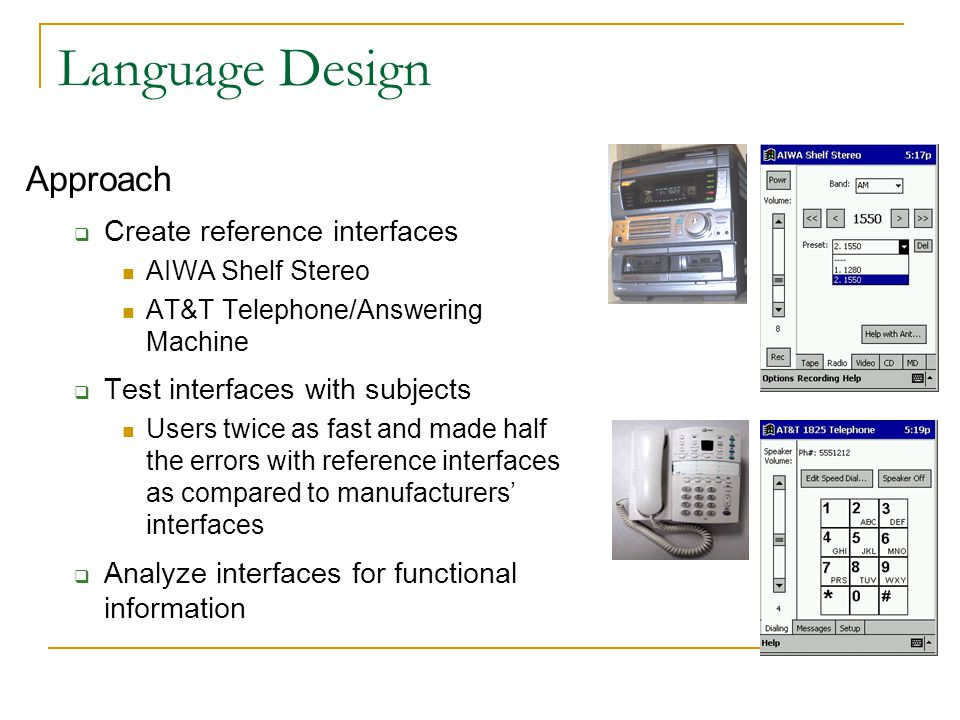 Language Design Approach  Create reference interfaces AIWA Shelf Stereo AT&T Telephone/Answering Machine  Test interfaces with subjects Users twice