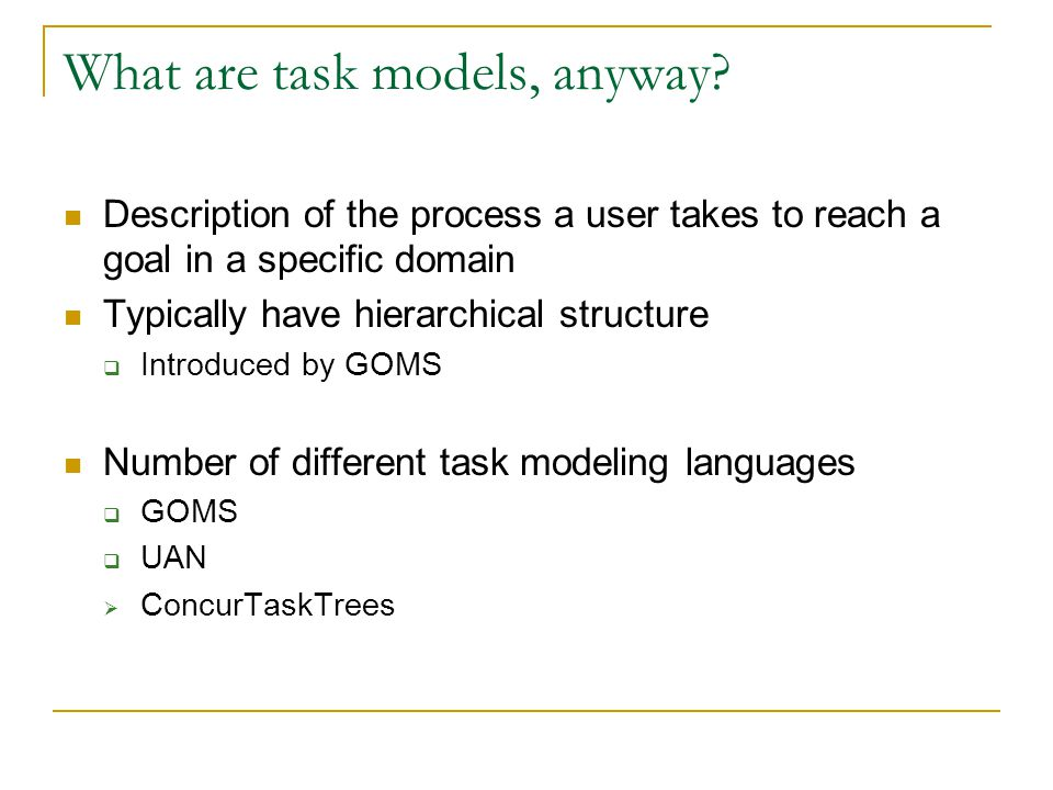 What are task models, anyway? Description of the process a user takes to reach a goal in a specific domain Typically have hierarchical structure  Int