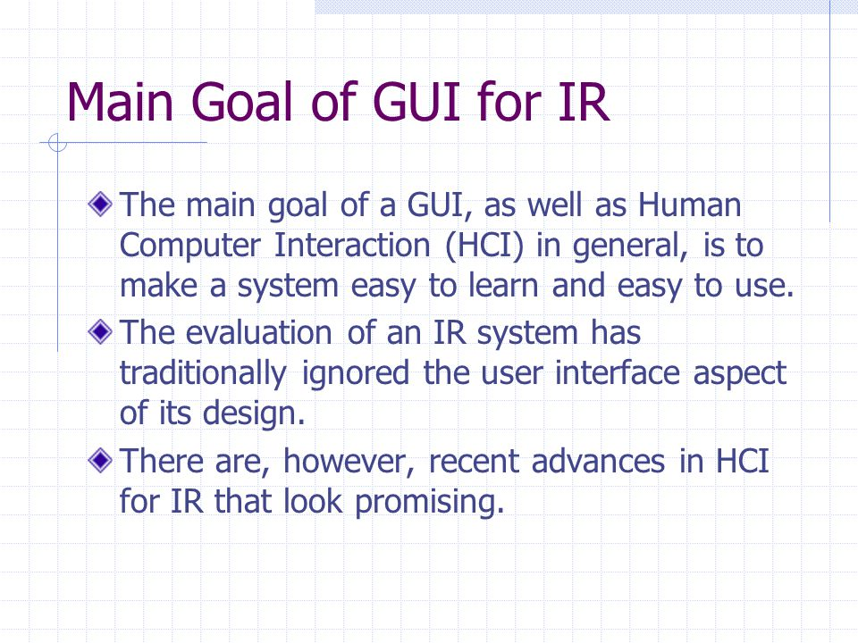 Main Goal of GUI for IR The main goal of a GUI, as well as Human Computer Interaction (HCI) in general, is to make a system easy to learn and easy to use.