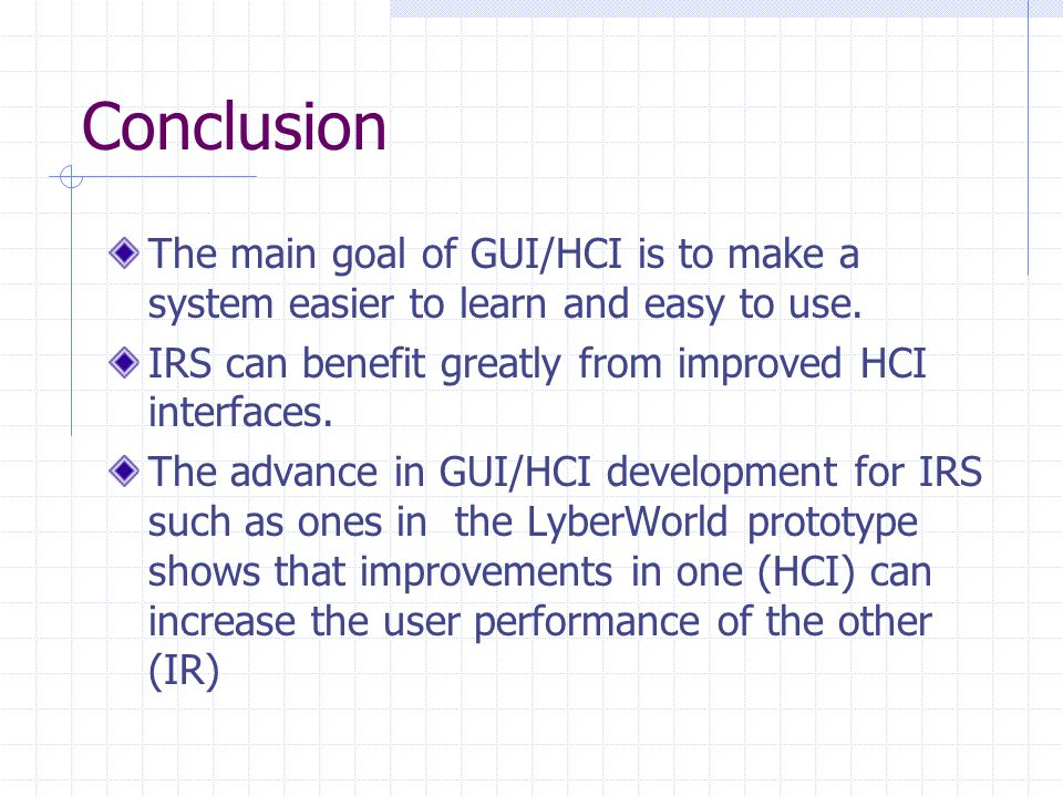 Conclusion The main goal of GUI/HCI is to make a system easier to learn and easy to use.