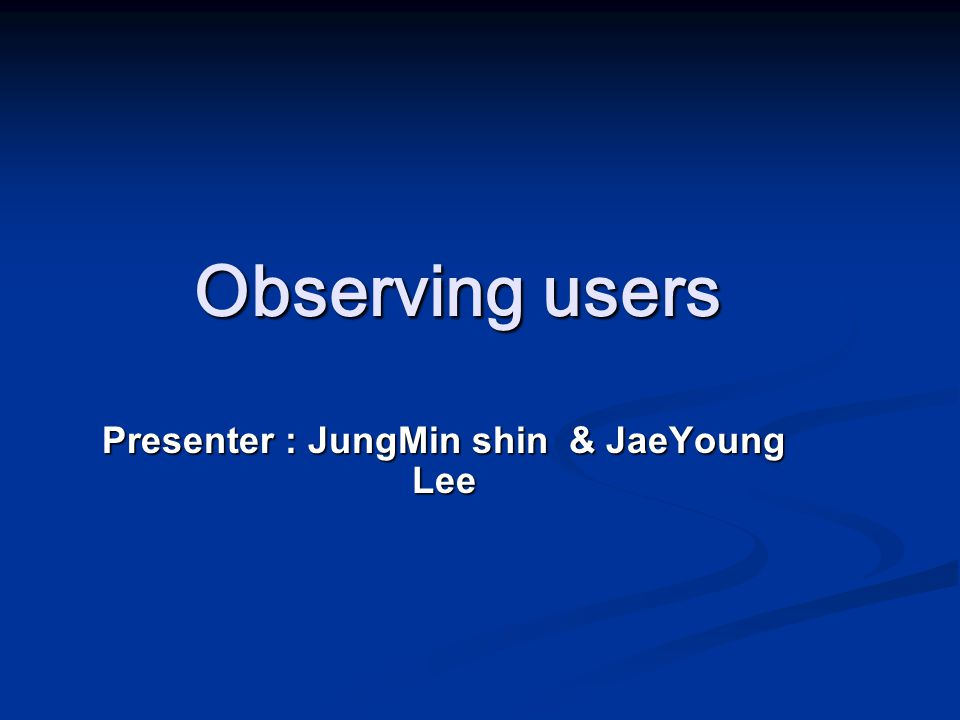 Observing users Presenter : JungMin shin & JaeYoung Lee