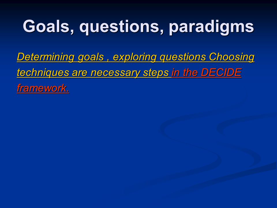 Goals, questions, paradigms Determining goals, exploring questions Choosing techniques are necessary steps in the DECIDE framework.