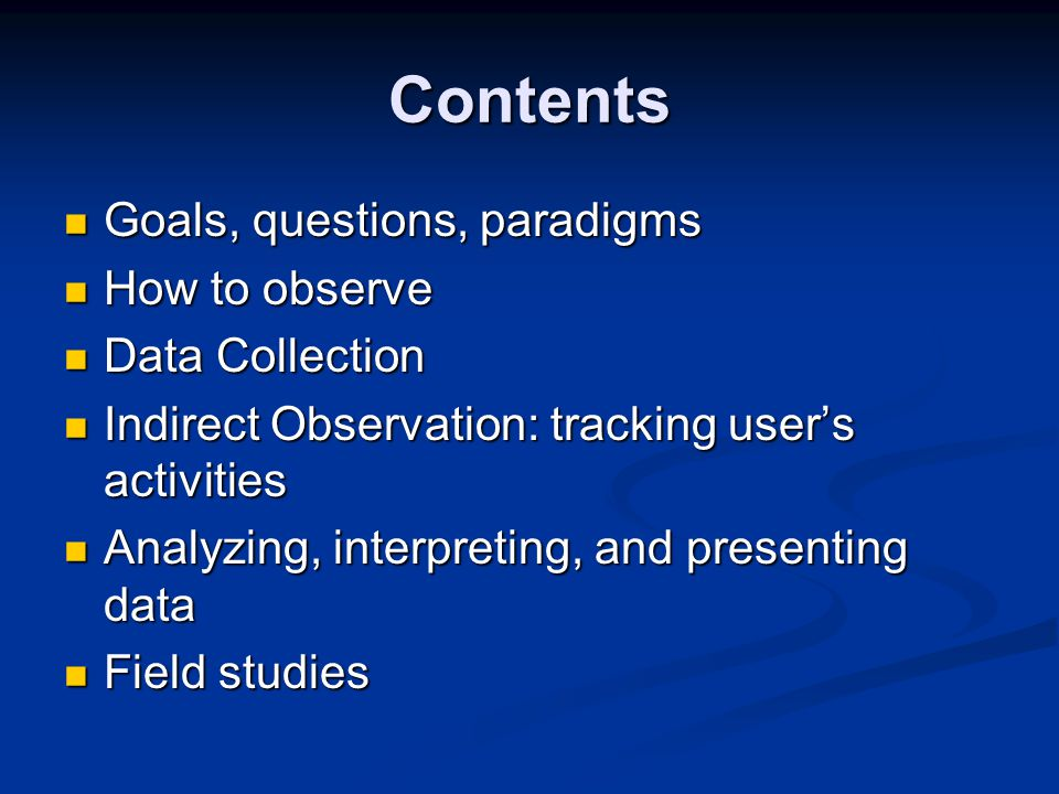 Contents Goals, questions, paradigms Goals, questions, paradigms How to observe How to observe Data Collection Data Collection Indirect Observation: tracking user's activities Indirect Observation: tracking user's activities Analyzing, interpreting, and presenting data Analyzing, interpreting, and presenting data Field studies Field studies