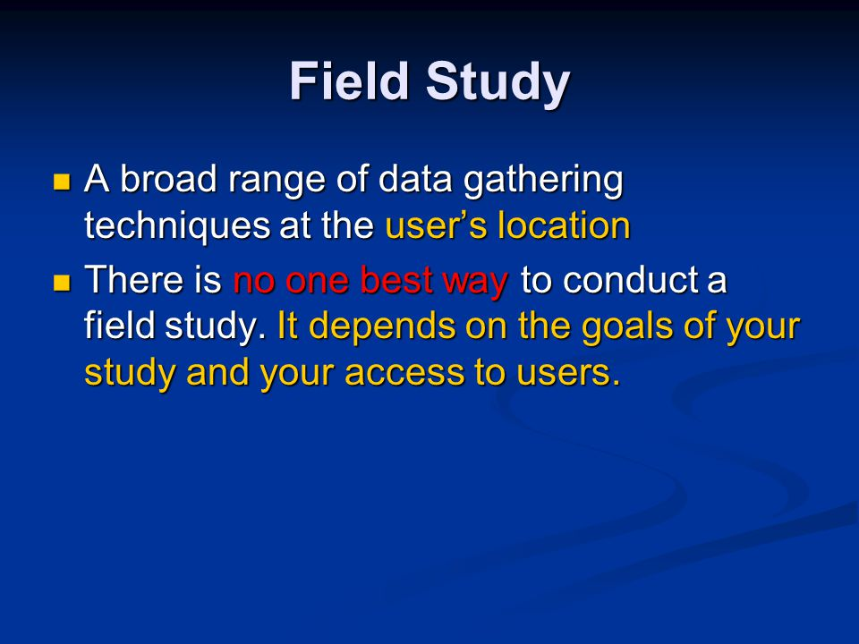 A broad range of data gathering techniques at the user's location A broad range of data gathering techniques at the user's location There is no one best way to conduct a field study.