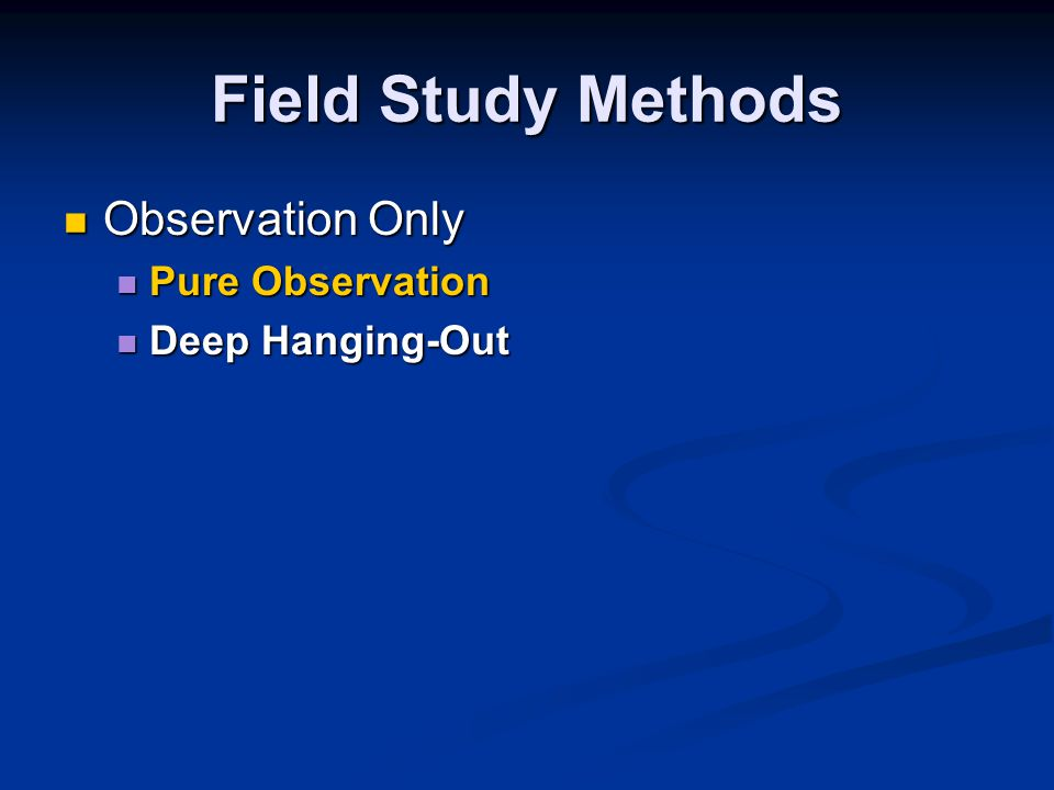 Field Study Methods Observation Only Observation Only Pure Observation Pure Observation Deep Hanging-Out Deep Hanging-Out