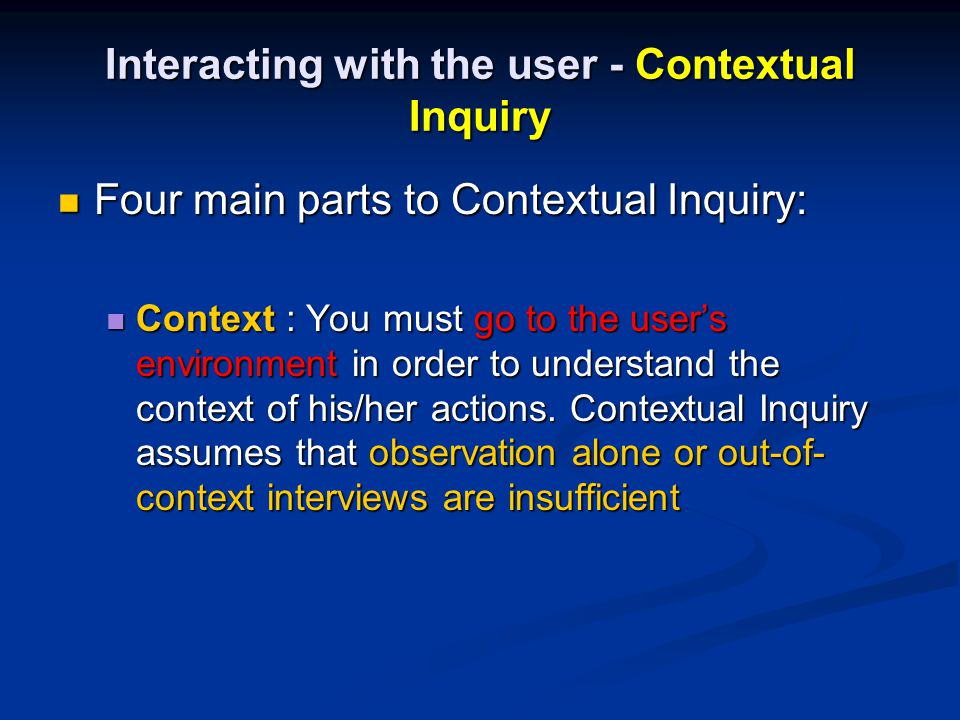 Interacting with the user - Contextual Inquiry Four main parts to Contextual Inquiry: Four main parts to Contextual Inquiry: Context : You must go to the user's environment in order to understand the context of his/her actions.