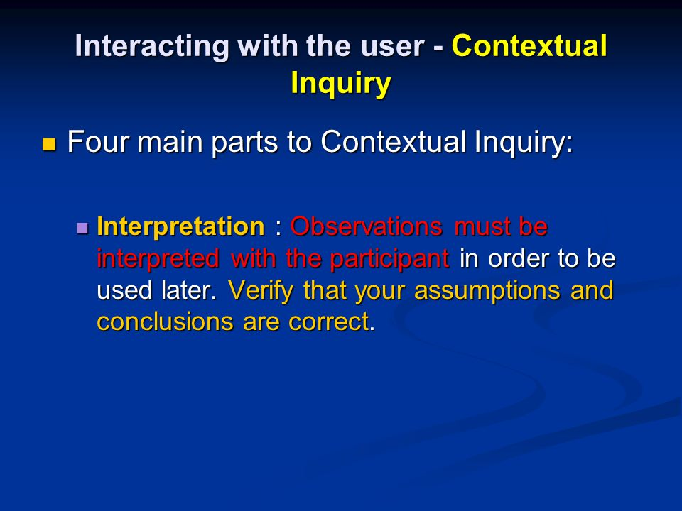 Interacting with the user - Contextual Inquiry Four main parts to Contextual Inquiry: Four main parts to Contextual Inquiry: Interpretation : Observations must be interpreted with the participant in order to be used later.