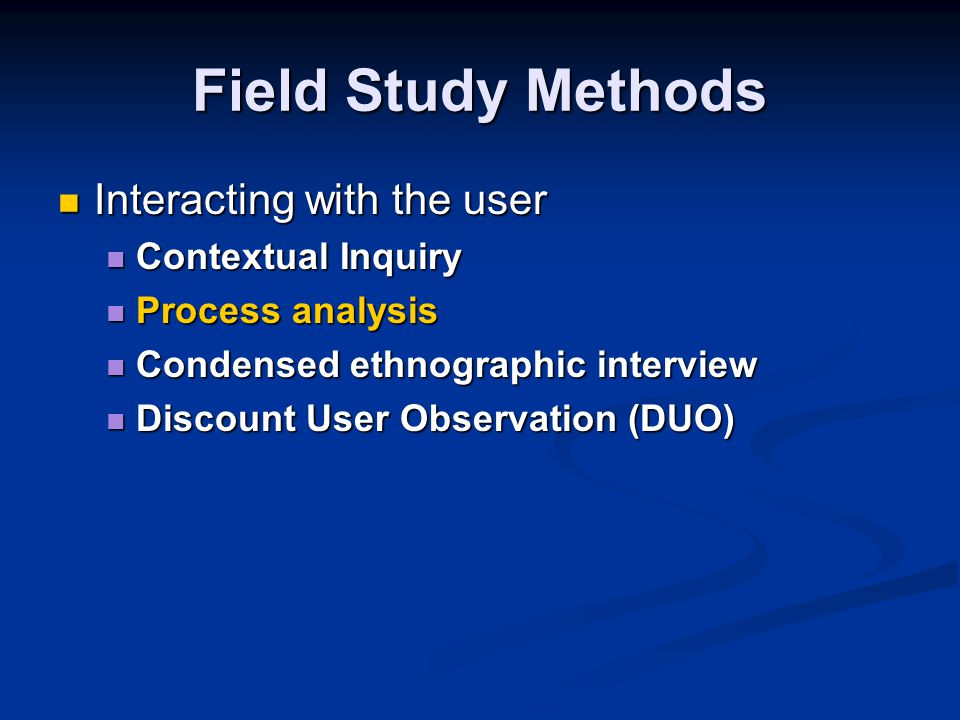 Field Study Methods Interacting with the user Interacting with the user Contextual Inquiry Contextual Inquiry Process analysis Process analysis Condensed ethnographic interview Condensed ethnographic interview Discount User Observation (DUO) Discount User Observation (DUO)