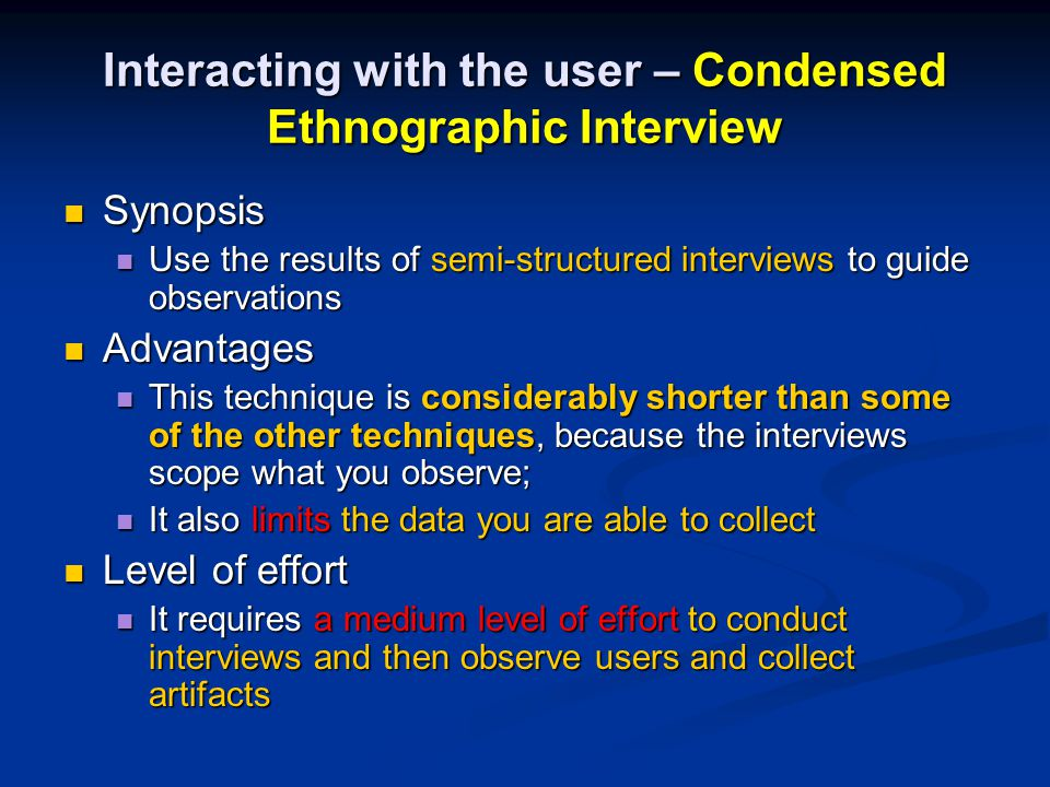 Interacting with the user – Condensed Ethnographic Interview Synopsis Synopsis Use the results of semi-structured interviews to guide observations Use the results of semi-structured interviews to guide observations Advantages Advantages This technique is considerably shorter than some of the other techniques, because the interviews scope what you observe; This technique is considerably shorter than some of the other techniques, because the interviews scope what you observe; It also limits the data you are able to collect It also limits the data you are able to collect Level of effort Level of effort It requires a medium level of effort to conduct interviews and then observe users and collect artifacts It requires a medium level of effort to conduct interviews and then observe users and collect artifacts