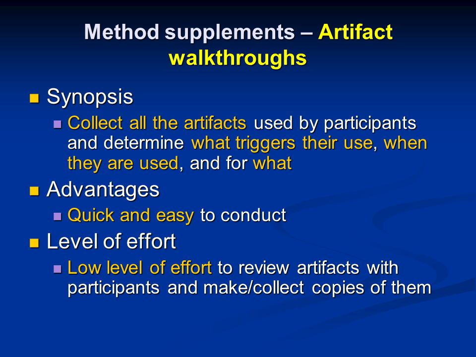 Method supplements – Artifact walkthroughs Synopsis Synopsis Collect all the artifacts used by participants and determine what triggers their use, when they are used, and for what Collect all the artifacts used by participants and determine what triggers their use, when they are used, and for what Advantages Advantages Quick and easy to conduct Quick and easy to conduct Level of effort Level of effort Low level of effort to review artifacts with participants and make/collect copies of them Low level of effort to review artifacts with participants and make/collect copies of them