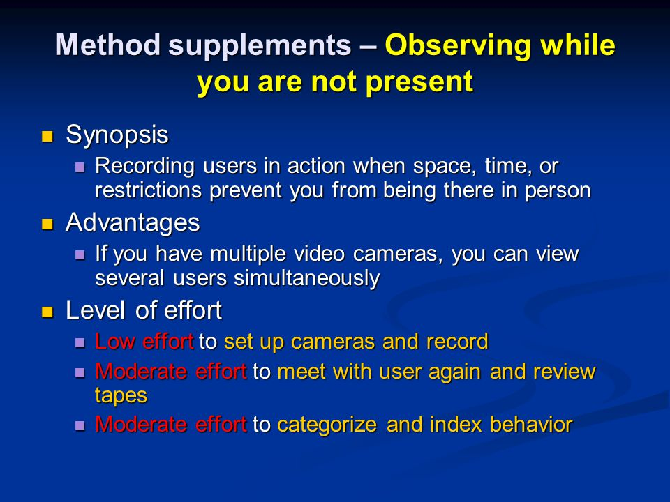Method supplements – Observing while you are not present Synopsis Synopsis Recording users in action when space, time, or restrictions prevent you from being there in person Recording users in action when space, time, or restrictions prevent you from being there in person Advantages Advantages If you have multiple video cameras, you can view several users simultaneously If you have multiple video cameras, you can view several users simultaneously Level of effort Level of effort Low effort to set up cameras and record Low effort to set up cameras and record Moderate effort to meet with user again and review tapes Moderate effort to meet with user again and review tapes Moderate effort to categorize and index behavior Moderate effort to categorize and index behavior