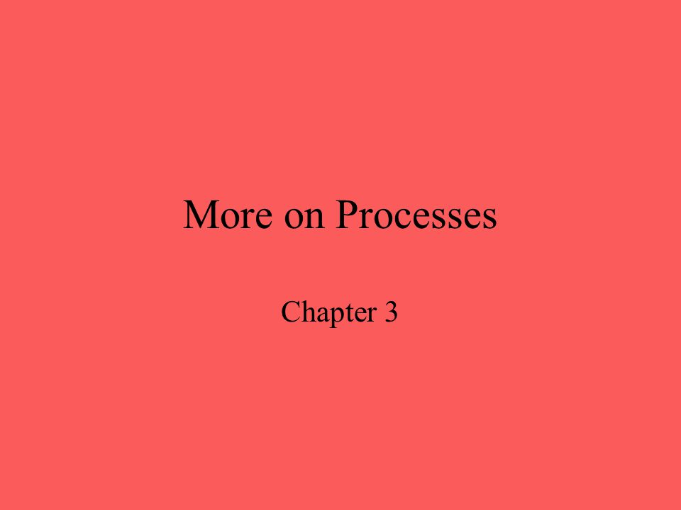 More on Processes Chapter 3