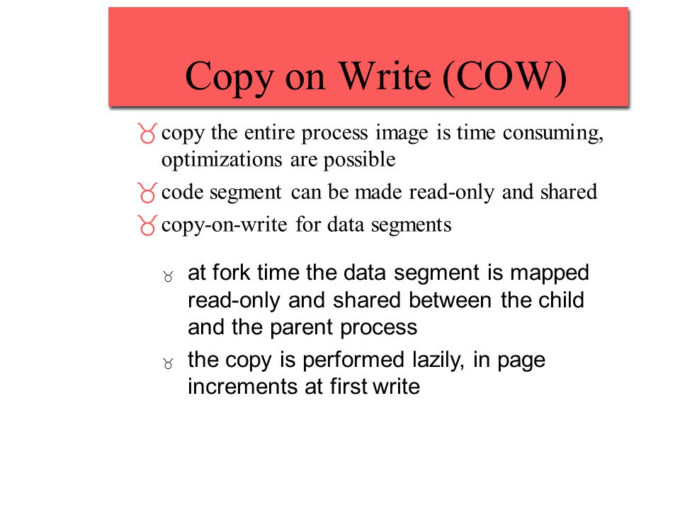 Copy on Write (COW) _copy the entire process image is time consuming, optimizations are possible _code segment can be made read-only and shared _copy-