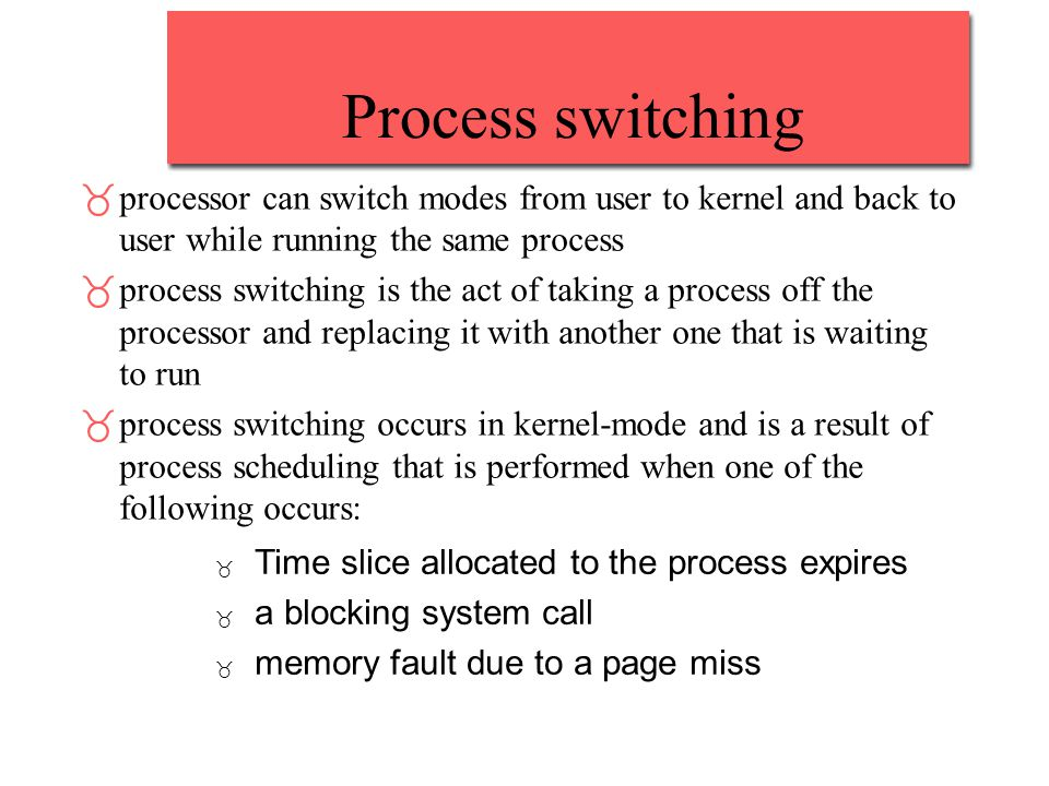 Process switching _processor can switch modes from user to kernel and back to user while running the same process _process switching is the act of tak