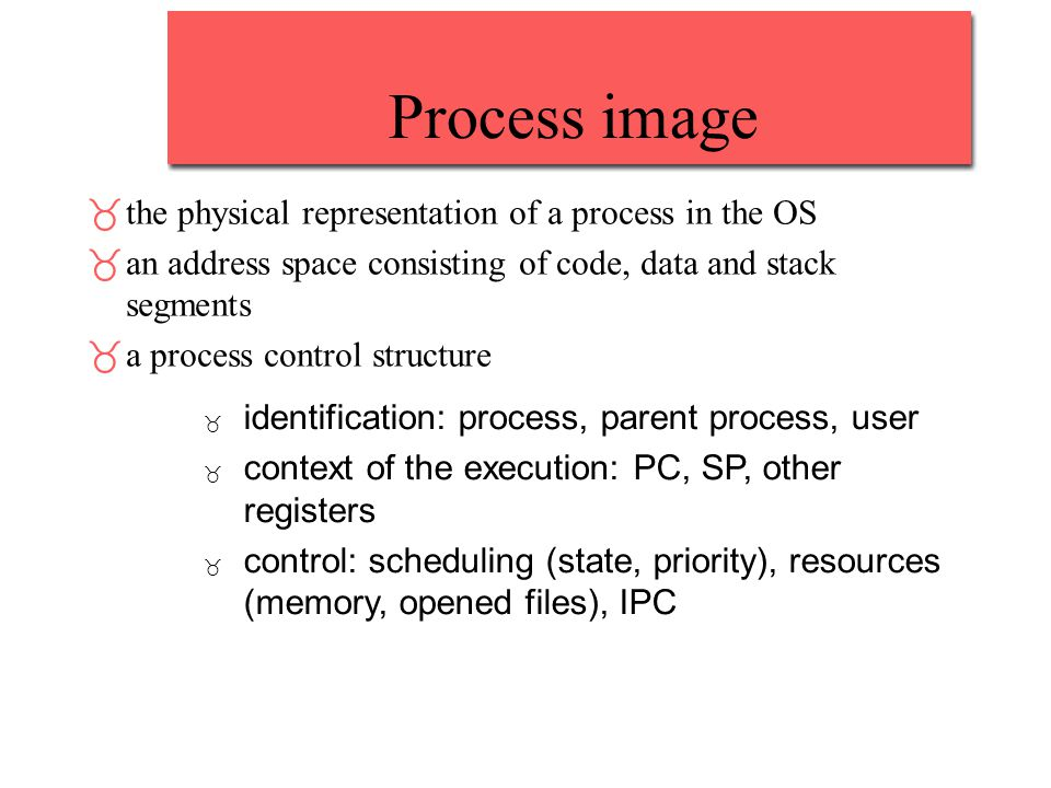 Process image _the physical representation of a process in the OS _an address space consisting of code, data and stack segments _a process control str