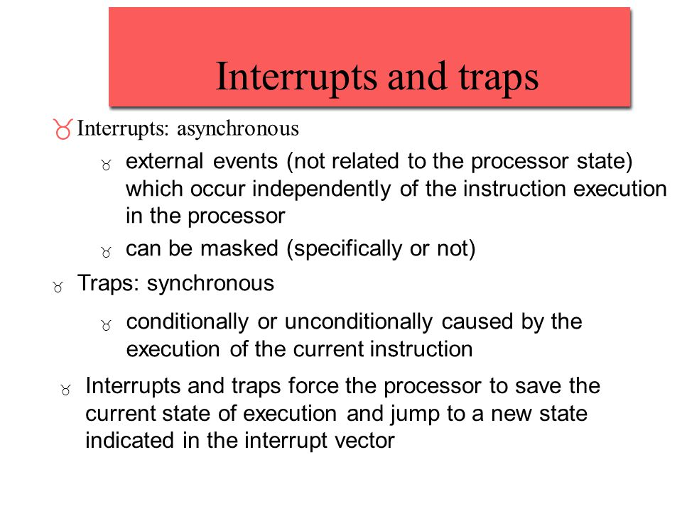 Interrupts and traps _Interrupts: asynchronous _ external events (not related to the processor state) which occur independently of the instruction exe