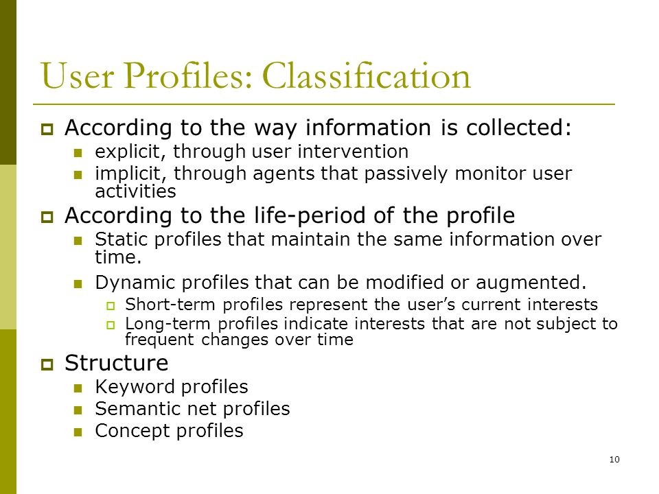 10 User Profiles: Classification  According to the way information is collected: explicit, through user intervention implicit, through agents that passively monitor user activities  According to the life-period of the profile Static profiles that maintain the same information over time.