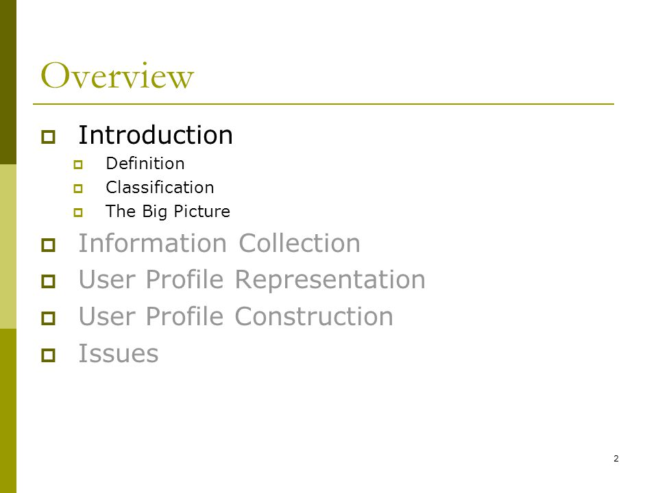 2 Overview  Introduction  Definition  Classification  The Big Picture  Information Collection  User Profile Representation  User Profile Construction  Issues