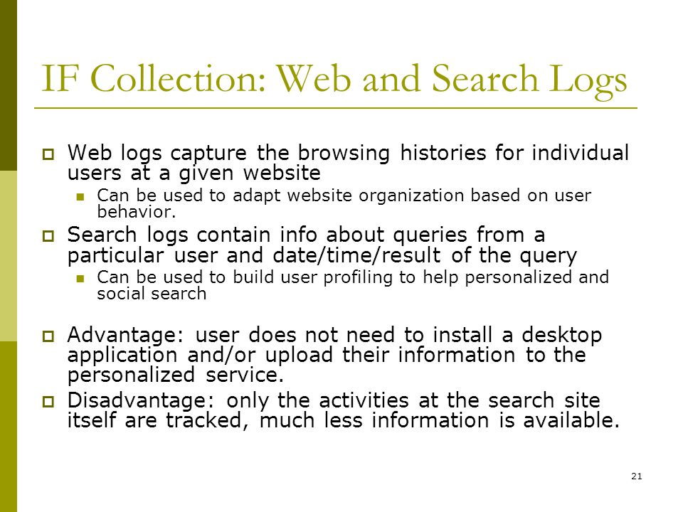 21 IF Collection: Web and Search Logs  Web logs capture the browsing histories for individual users at a given website Can be used to adapt website organization based on user behavior.