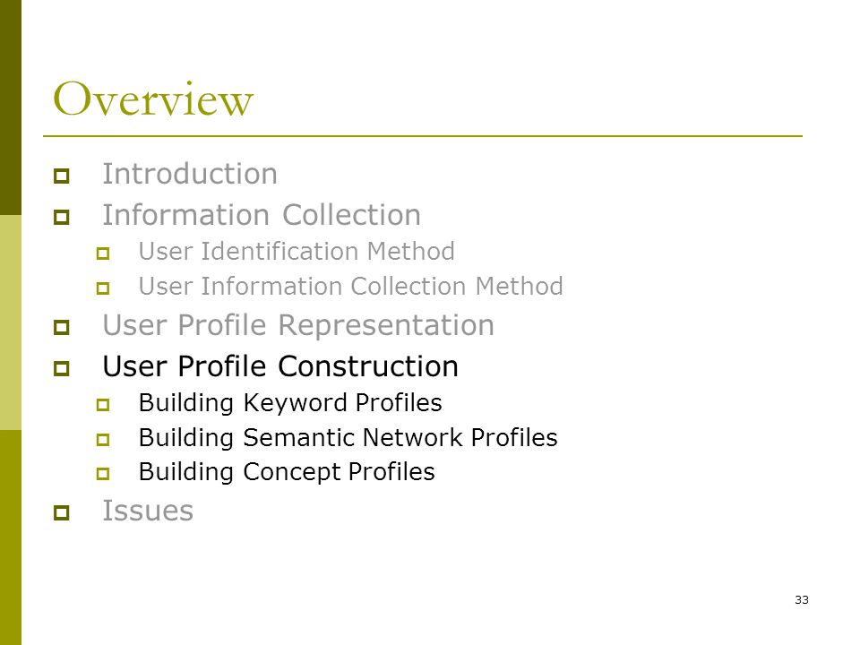 33 Overview  Introduction  Information Collection  User Identification Method  User Information Collection Method  User Profile Representation  User Profile Construction  Building Keyword Profiles  Building Semantic Network Profiles  Building Concept Profiles  Issues