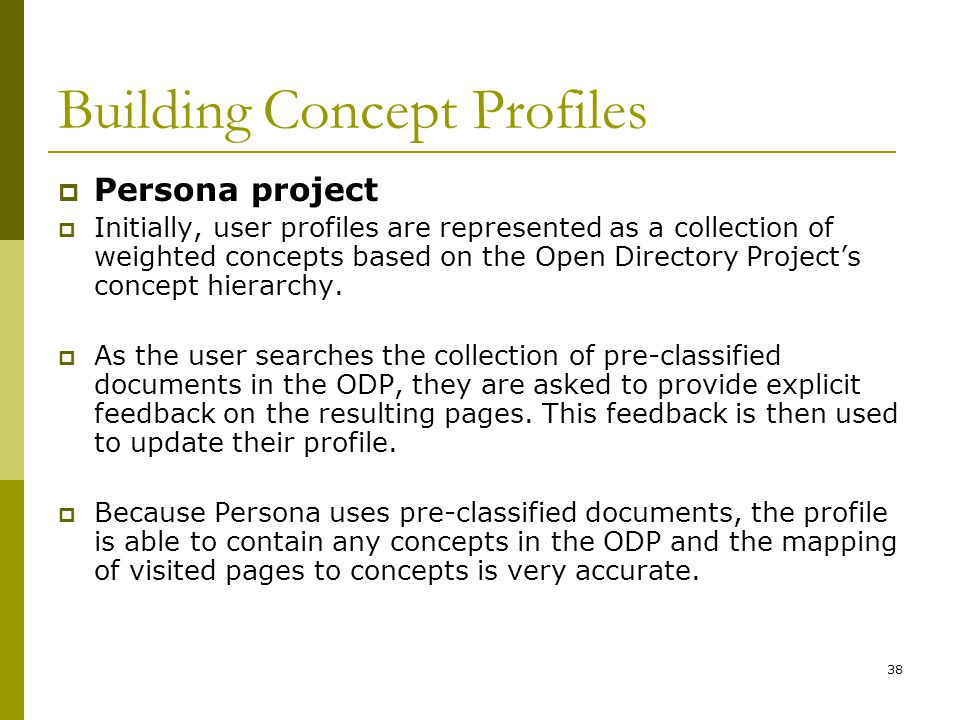38 Building Concept Profiles  Persona project  Initially, user profiles are represented as a collection of weighted concepts based on the Open Directory Project's concept hierarchy.