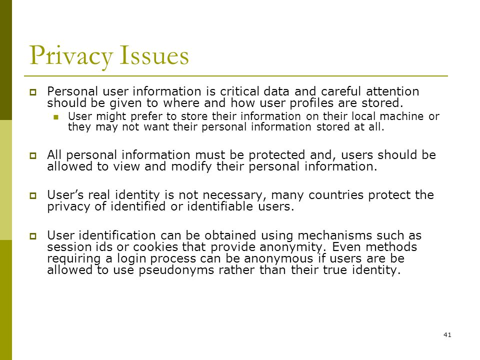 41 Privacy Issues  Personal user information is critical data and careful attention should be given to where and how user profiles are stored.