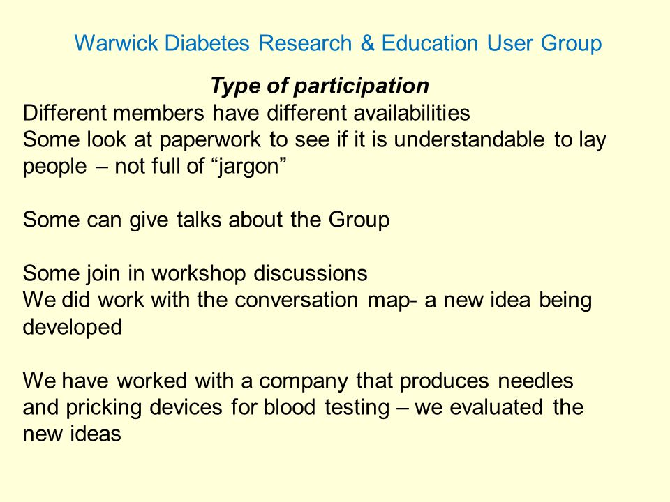 Warwick Diabetes Research & Education User Group Type of participation Different members have different availabilities Some look at paperwork to see if it is understandable to lay people – not full of jargon Some can give talks about the Group Some join in workshop discussions We did work with the conversation map- a new idea being developed We have worked with a company that produces needles and pricking devices for blood testing – we evaluated the new ideas