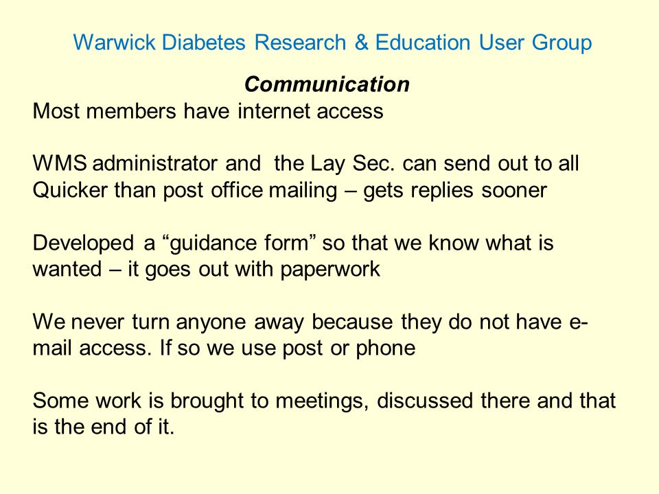 Warwick Diabetes Research & Education User Group Communication Most members have internet access WMS administrator and the Lay Sec.