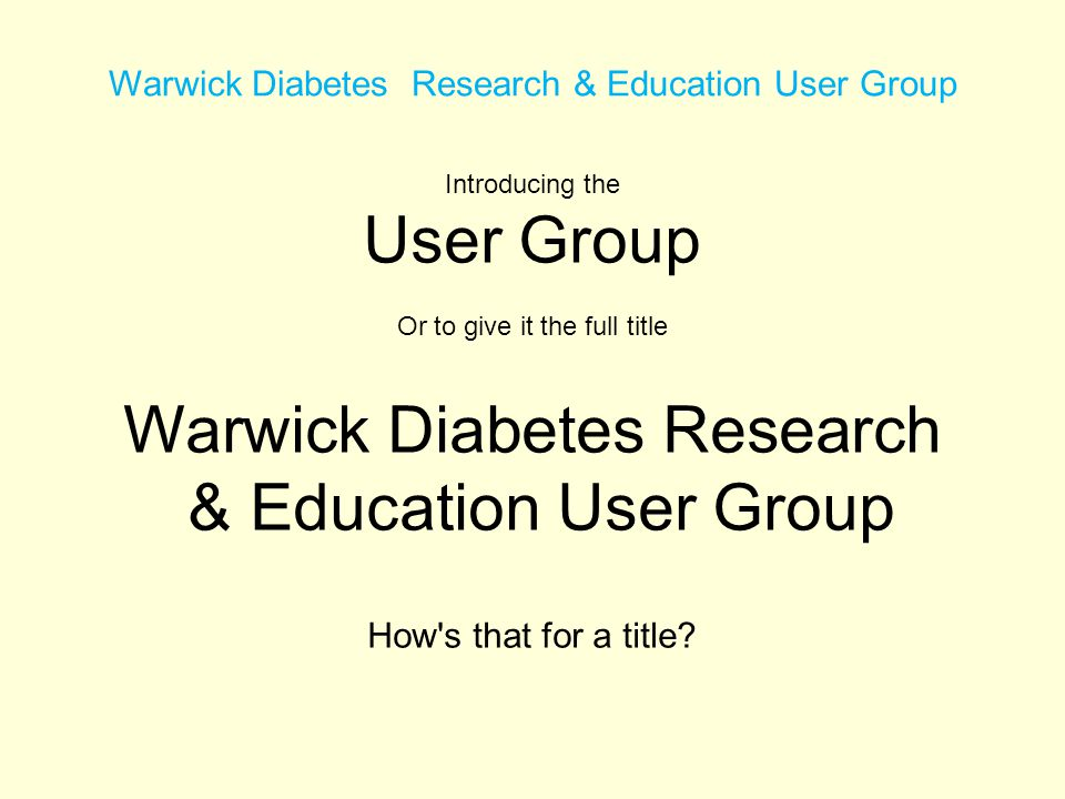 Warwick Diabetes Research & Education User Group Introducing the User Group Or to give it the full title Warwick Diabetes Research & Education User Group How s that for a title
