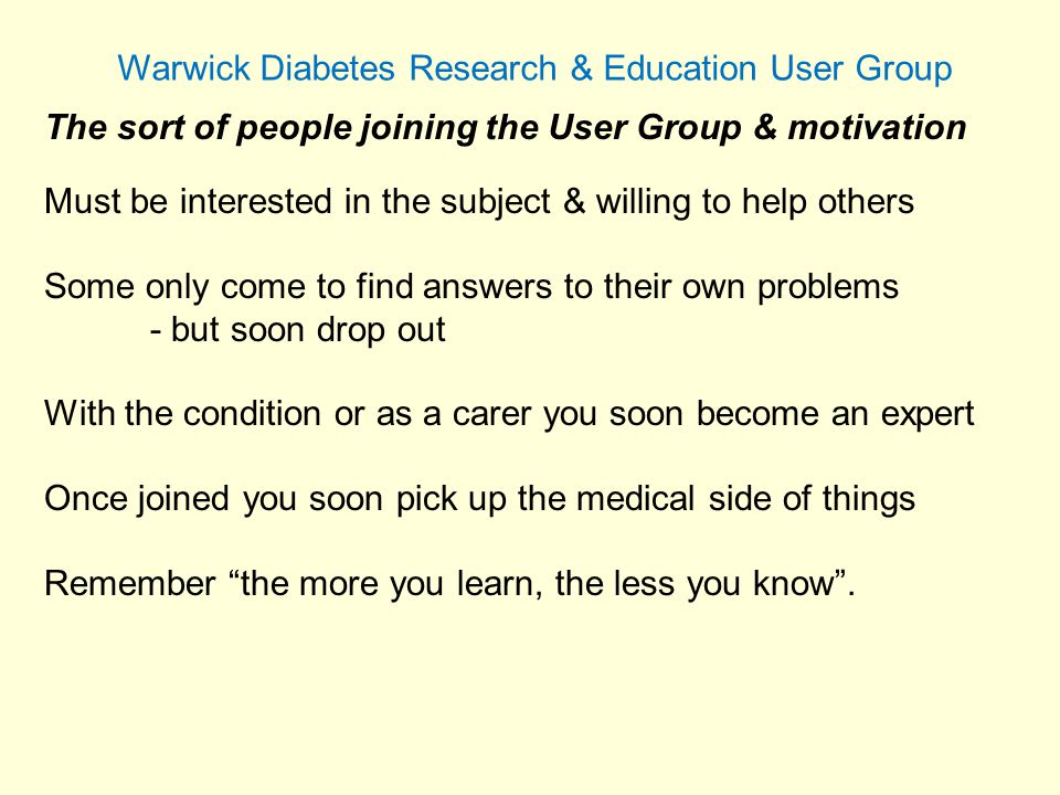 Warwick Diabetes Research & Education User Group All this can be applied to all types of research – not just diabetes As a User Group the main thing is to find the work interesting and to enjoy doing it.