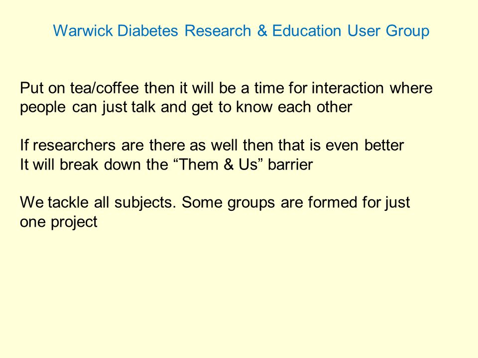 Warwick Diabetes Research & Education User Group Put on tea/coffee then it will be a time for interaction where people can just talk and get to know each other If researchers are there as well then that is even better It will break down the Them & Us barrier We tackle all subjects.