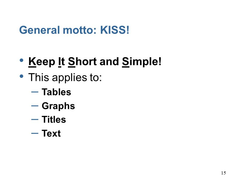 15 General motto: KISS. Keep It Short and Simple.