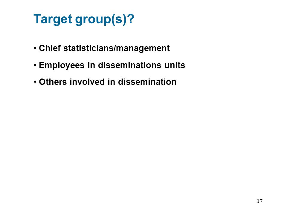 17 Target group(s)? Chief statisticians/management Employees in disseminations units Others involved in dissemination