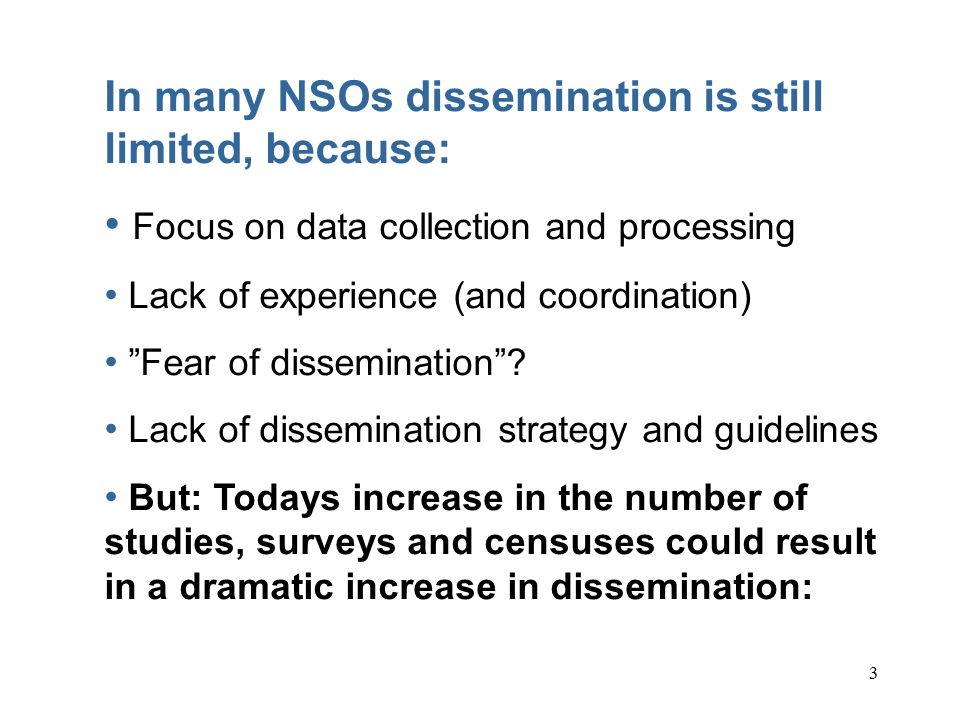 3 In many NSOs dissemination is still limited, because: Focus on data collection and processing Lack of experience (and coordination) Fear of dissemination .