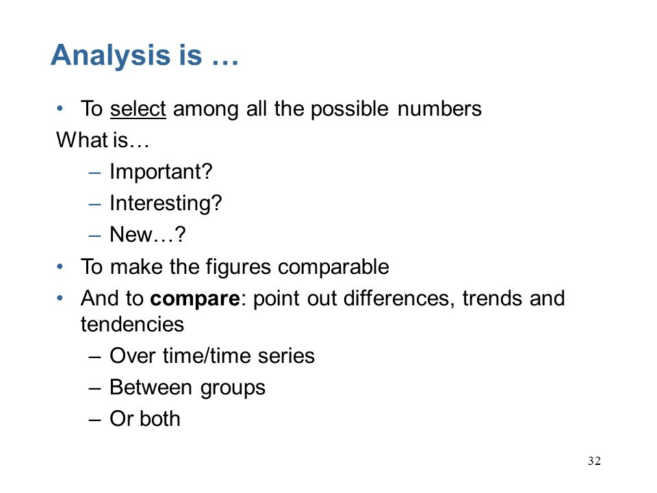 32 Analysis is … To select among all the possible numbers What is… –Important.