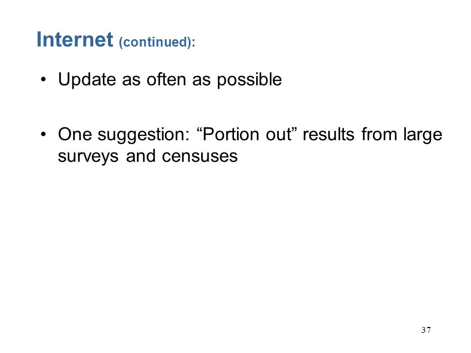 37 Internet (continued): Update as often as possible One suggestion: Portion out results from large surveys and censuses