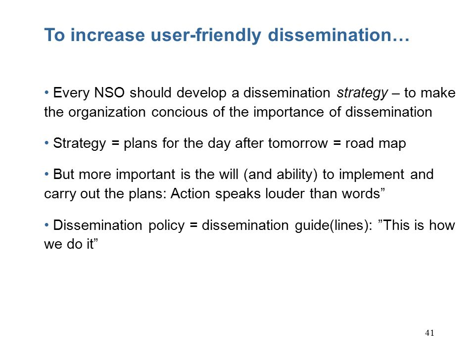 41 To increase user-friendly dissemination… Every NSO should develop a dissemination strategy – to make the organization concious of the importance of dissemination Strategy = plans for the day after tomorrow = road map But more important is the will (and ability) to implement and carry out the plans: Action speaks louder than words Dissemination policy = dissemination guide(lines): This is how we do it