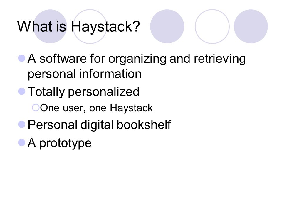 Haystack and IR IR  large corpus  precision-recall metric  expert relevance judge IF (collaborative filtering)  preference for similar users  require explicit user input Haystack  personal collection  user's satisfaction  particular user  focus on searching  specific to one user  can observe user's implicit information needs All Users / Groups of UsersA Single User
