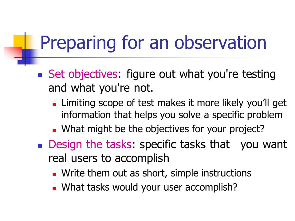Preparing for an observation Set objectives: figure out what you re testing and what you re not.