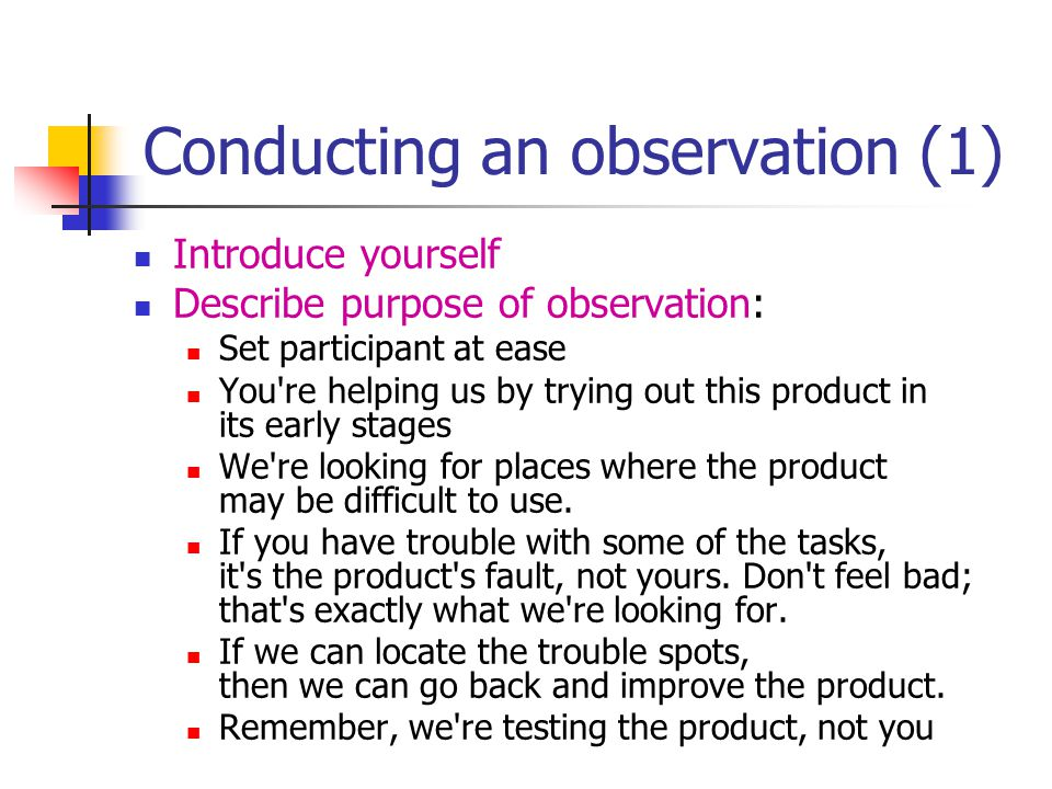 Conducting an observation (1) Introduce yourself Describe purpose of observation: Set participant at ease You re helping us by trying out this product in its early stages We re looking for places where the product may be difficult to use.
