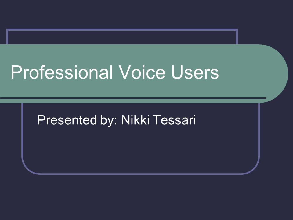 Professional Voice Users Presented by: Nikki Tessari