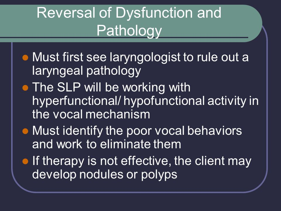 Reversal of Dysfunction and Pathology Must first see laryngologist to rule out a laryngeal pathology The SLP will be working with hyperfunctional/ hypofunctional activity in the vocal mechanism Must identify the poor vocal behaviors and work to eliminate them If therapy is not effective, the client may develop nodules or polyps